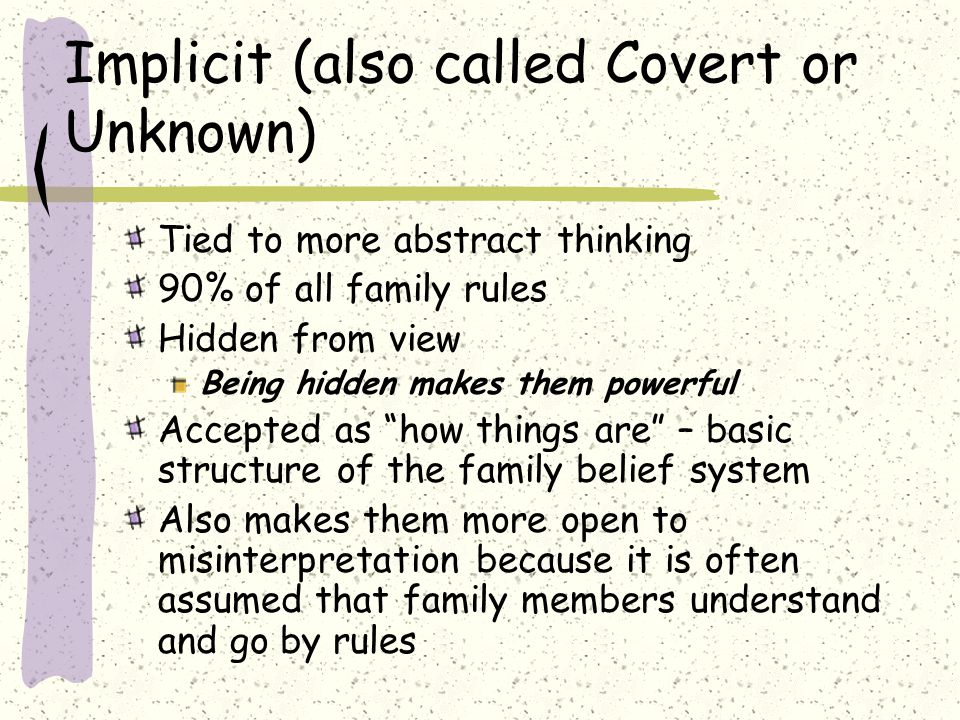 Implicit (also called Covert or Unknown) Tied to more abstract thinking 90% of all family rules Hidden from view Being hidden makes them powerful Accepted as how things are – basic structure of the family belief system Also makes them more open to misinterpretation because it is often assumed that family members understand and go by rules