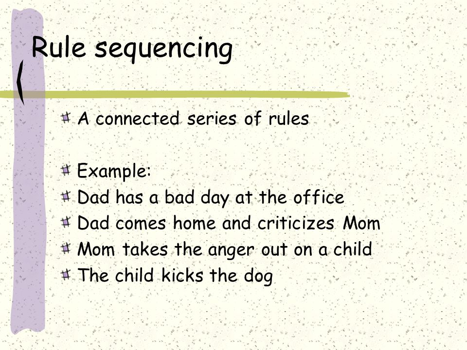 Rule sequencing A connected series of rules Example: Dad has a bad day at the office Dad comes home and criticizes Mom Mom takes the anger out on a child The child kicks the dog