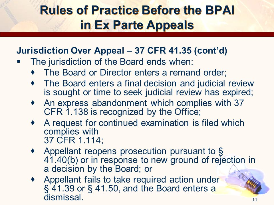 Rules of Practice Before the BPAI in Ex Parte Appeals Jurisdiction Over Appeal – 37 CFR 41.35 (cont'd)  The jurisdiction of the Board ends when:  Th