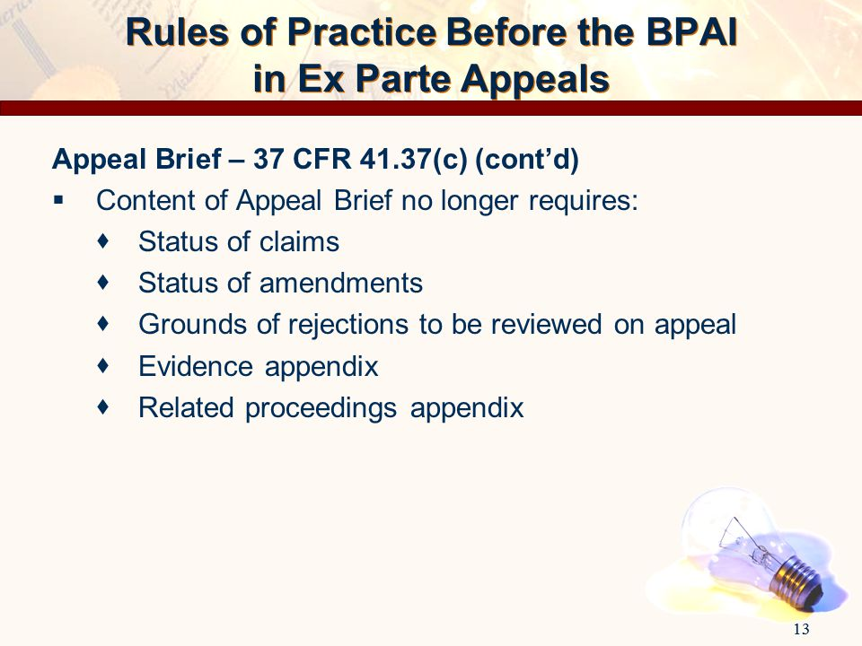 13 Appeal Brief – 37 CFR 41.37(c) (cont'd)  Content of Appeal Brief no longer requires:  Status of claims  Status of amendments  Grounds of reject