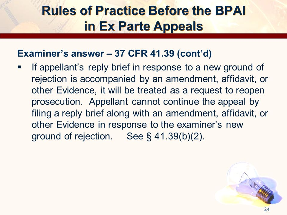 24 Rules of Practice Before the BPAI in Ex Parte Appeals Examiner's answer – 37 CFR 41.39 (cont'd)  If appellant's reply brief in response to a new g