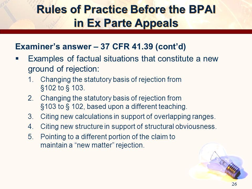 26 Rules of Practice Before the BPAI in Ex Parte Appeals Examiner's answer – 37 CFR 41.39 (cont'd)  Examples of factual situations that constitute a