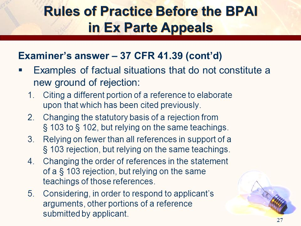 27 Rules of Practice Before the BPAI in Ex Parte Appeals Examiner's answer – 37 CFR 41.39 (cont'd)  Examples of factual situations that do not consti
