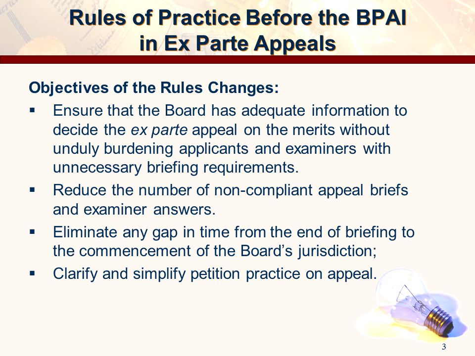 3 Objectives of the Rules Changes:  Ensure that the Board has adequate information to decide the ex parte appeal on the merits without unduly burdeni