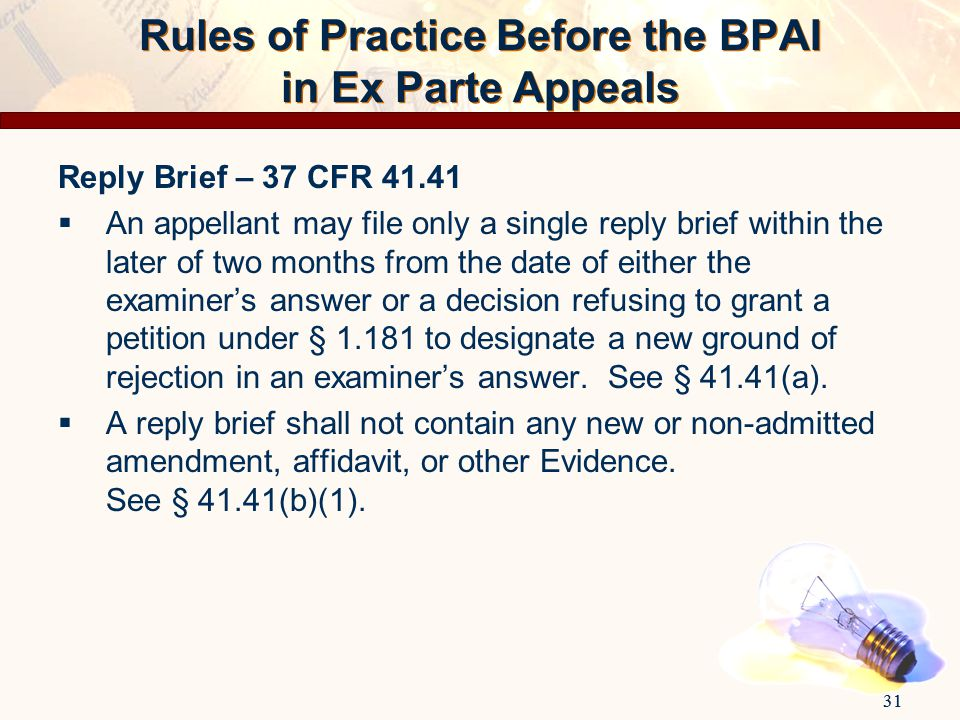 31 Rules of Practice Before the BPAI in Ex Parte Appeals Reply Brief – 37 CFR 41.41  An appellant may file only a single reply brief within the later