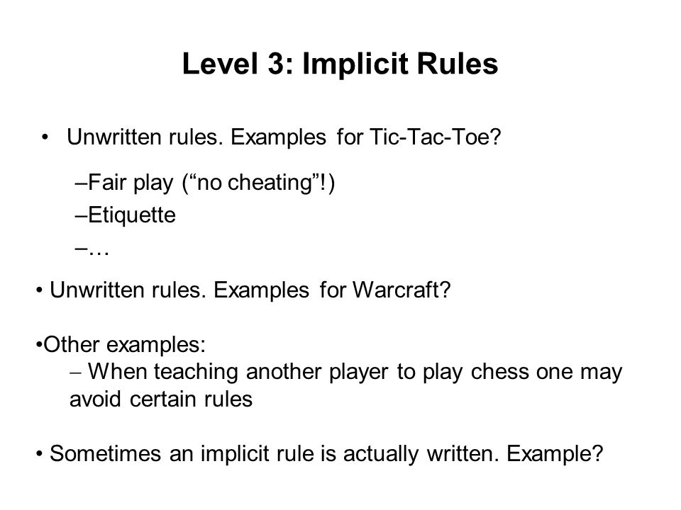 Level 3: Implicit Rules Unwritten rules. Examples for Tic-Tac-Toe.