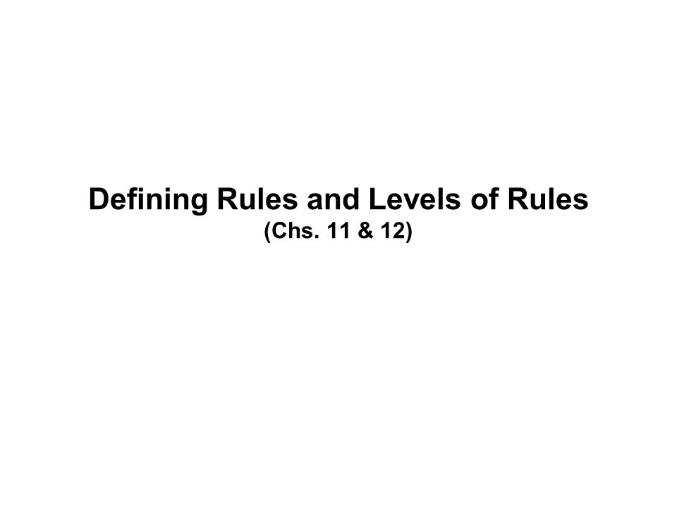 Defining Rules and Levels of Rules (Chs. 11 & 12)