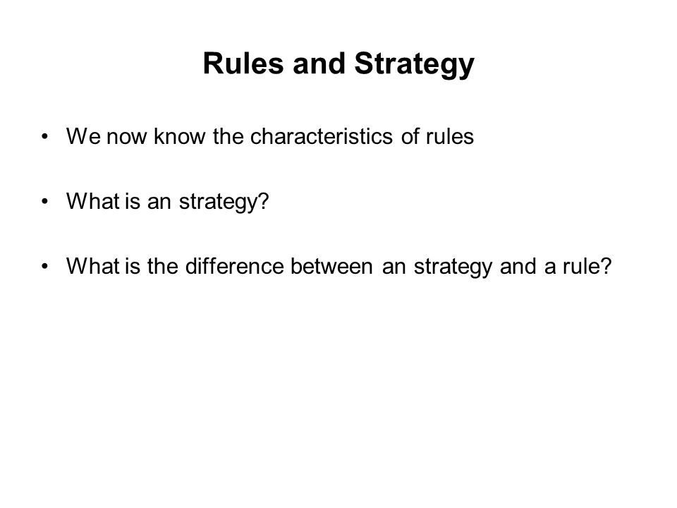 Rules and Strategy We now know the characteristics of rules What is an strategy.
