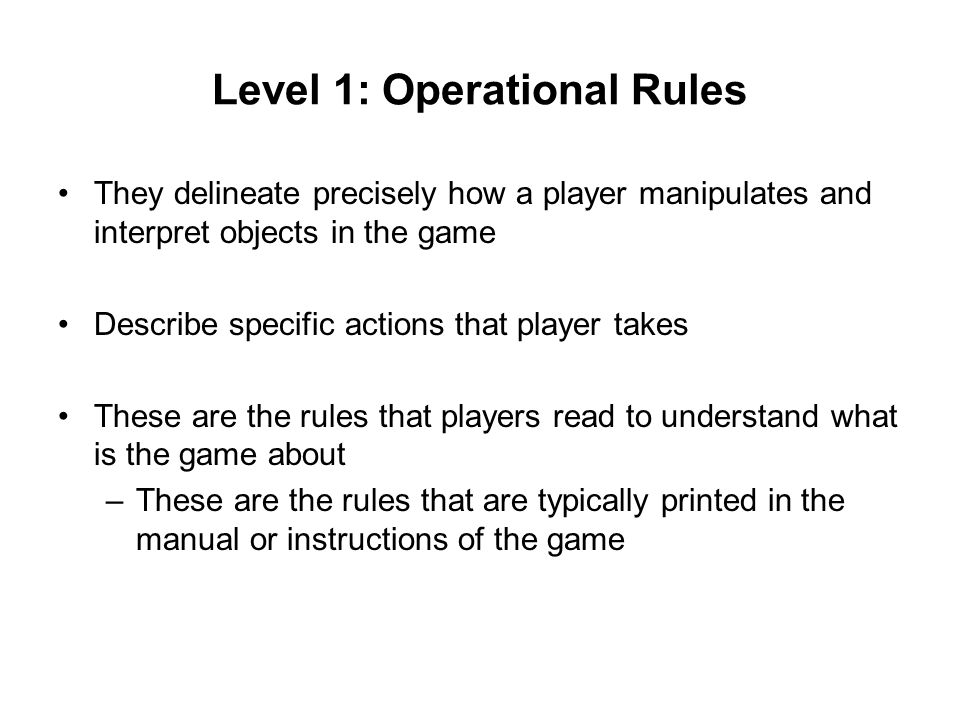 Level 1: Operational Rules They delineate precisely how a player manipulates and interpret objects in the game Describe specific actions that player takes These are the rules that players read to understand what is the game about –These are the rules that are typically printed in the manual or instructions of the game