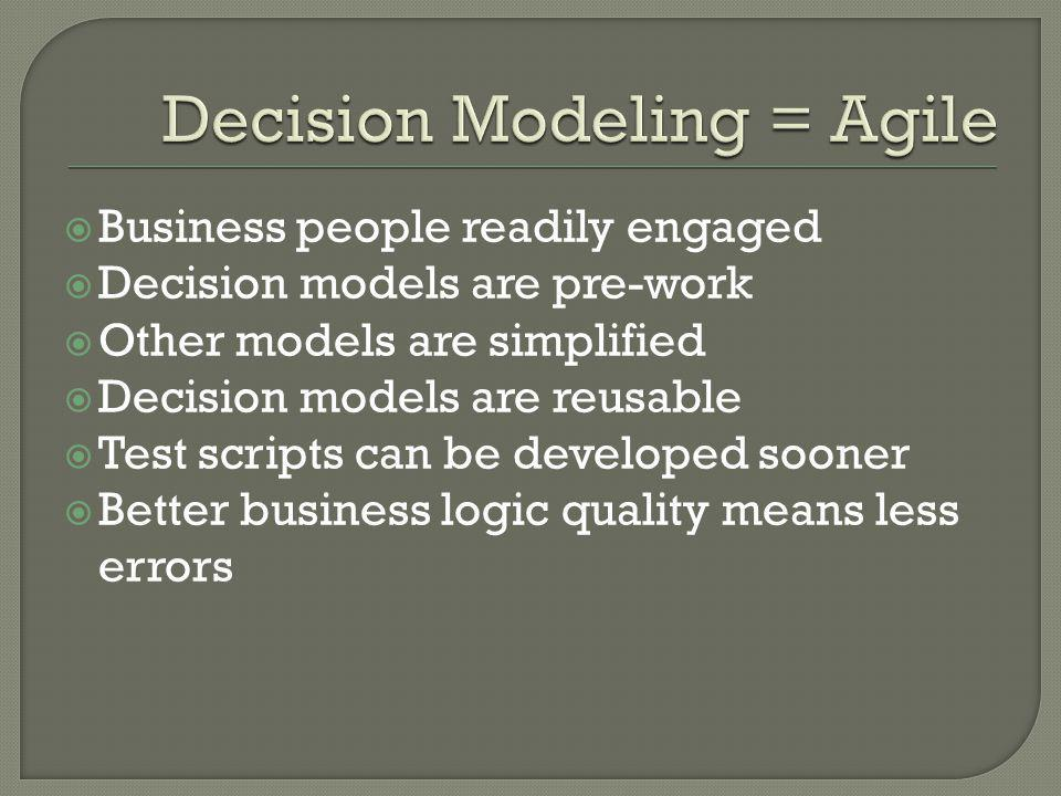  Business people readily engaged  Decision models are pre-work  Other models are simplified  Decision models are reusable  Test scripts can be de
