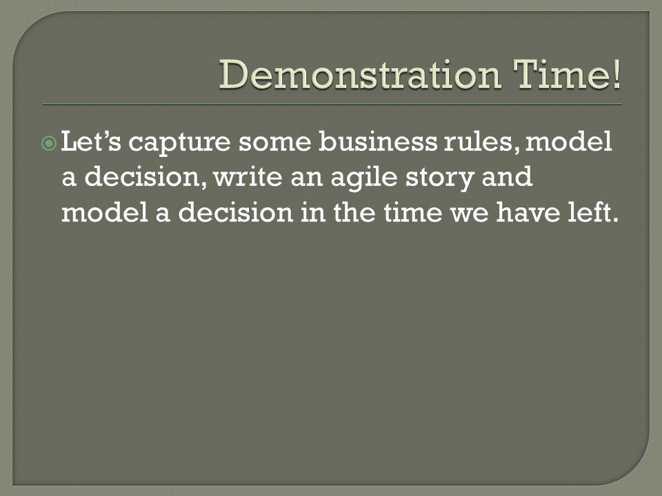  Let's capture some business rules, model a decision, write an agile story and model a decision in the time we have left.