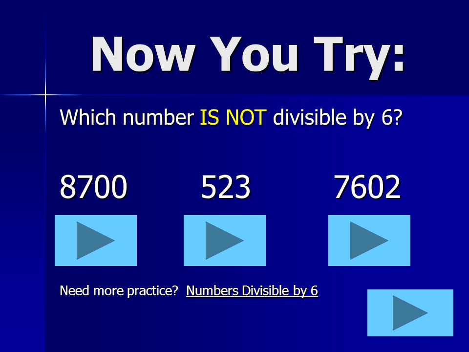 Divisibility Rule 6 A number is divisible by 6 when it is divisible by 2 AND 3. (prime numbers) Examples: 408ends in an even number (2 rule) sum of th