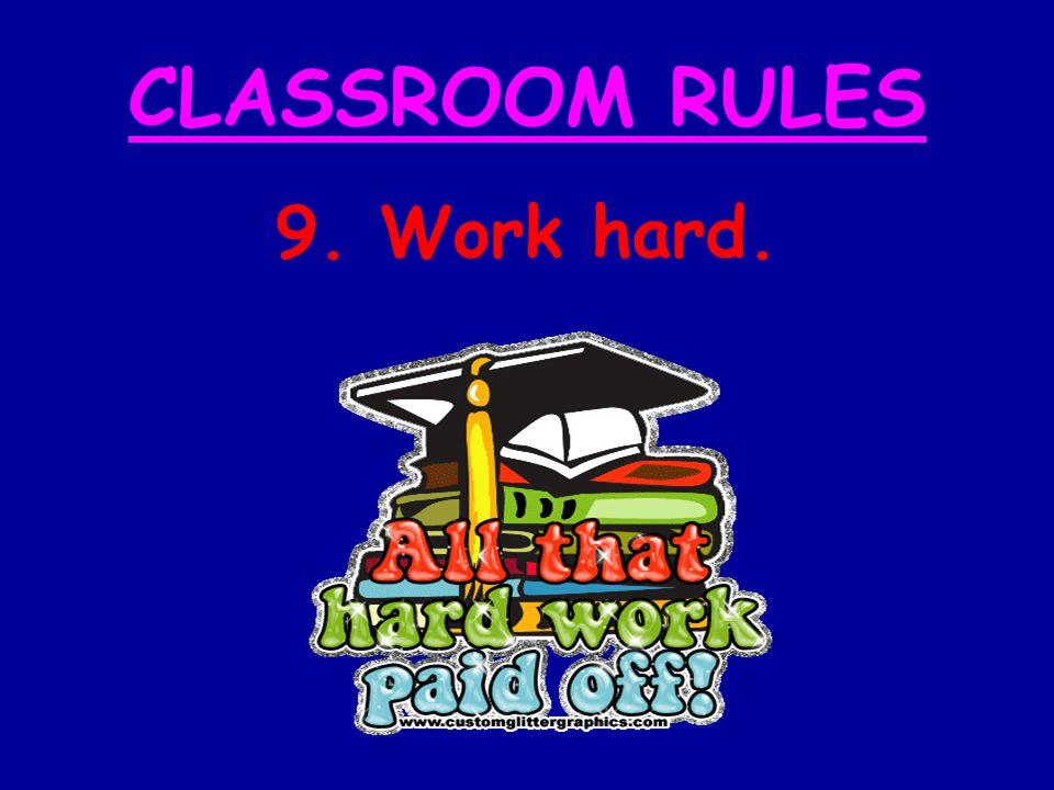CLASSROOM RULES 9. Work hard.