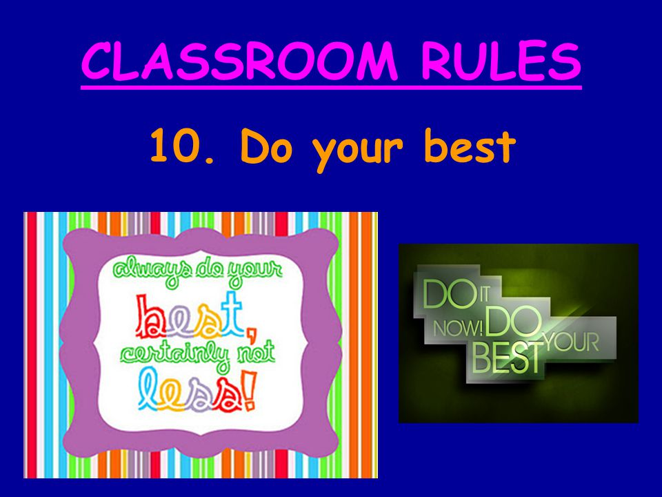 CLASSROOM RULES 10. Do your best