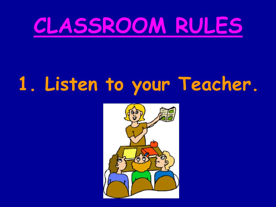 CLASSROOM RULES 1. Listen to your Teacher.