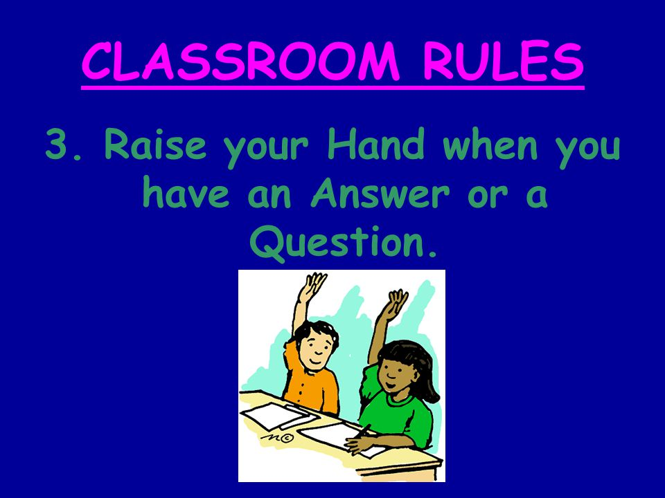 CLASSROOM RULES 3. Raise your Hand when you have an Answer or a Question.