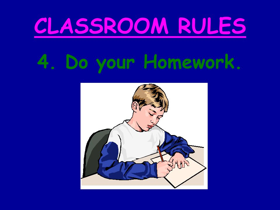 CLASSROOM RULES 4. Do your Homework.
