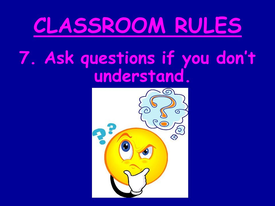 CLASSROOM RULES 7. Ask questions if you don't understand.