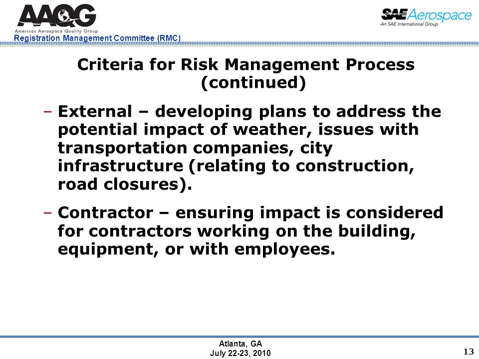 Registration Management Committee (RMC) Atlanta, GA July 22-23, 2010 13 Criteria for Risk Management Process (continued) –External – developing plans to address the potential impact of weather, issues with transportation companies, city infrastructure (relating to construction, road closures).