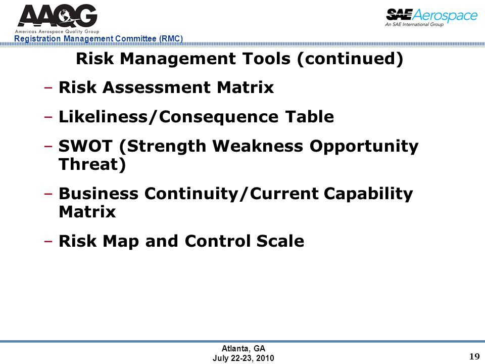 Registration Management Committee (RMC) Atlanta, GA July 22-23, 2010 19 Risk Management Tools (continued) –Risk Assessment Matrix –Likeliness/Consequence Table –SWOT (Strength Weakness Opportunity Threat) –Business Continuity/Current Capability Matrix –Risk Map and Control Scale