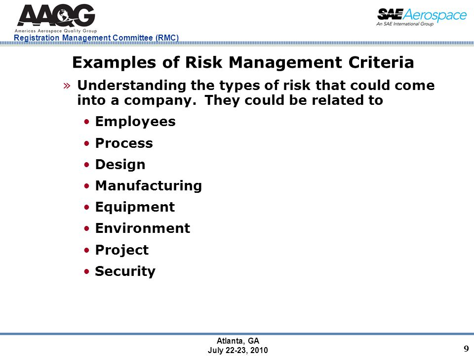 Registration Management Committee (RMC) Atlanta, GA July 22-23, 2010 9 Examples of Risk Management Criteria »Understanding the types of risk that could come into a company.