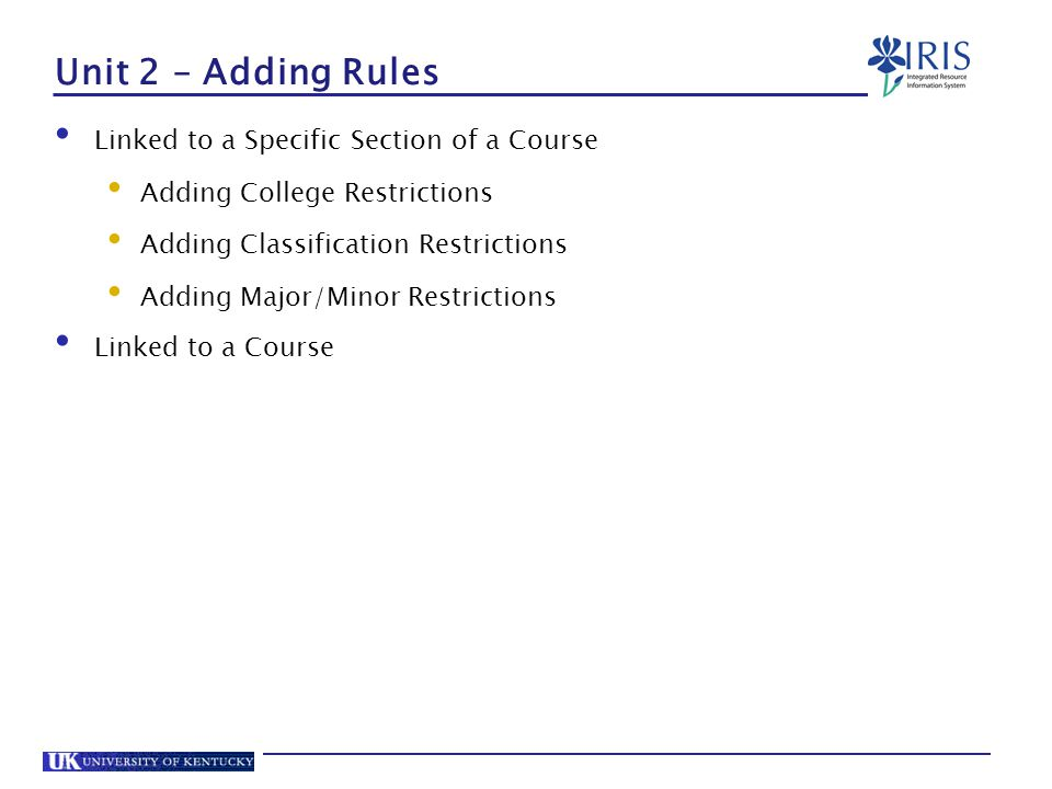 Unit 2 – Adding Rules Linked to a Specific Section of a Course Adding College Restrictions Adding Classification Restrictions Adding Major/Minor Restrictions Linked to a Course