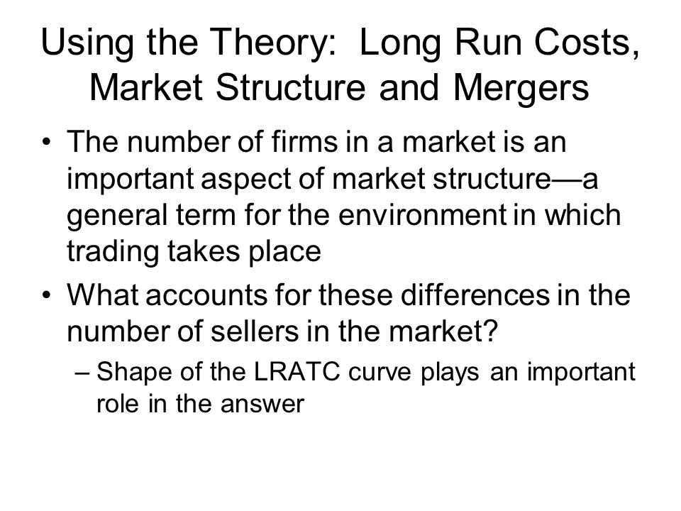 Using the Theory: Long Run Costs, Market Structure and Mergers The number of firms in a market is an important aspect of market structure—a general te