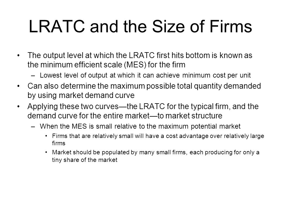 LRATC and the Size of Firms The output level at which the LRATC first hits bottom is known as the minimum efficient scale (MES) for the firm –Lowest l