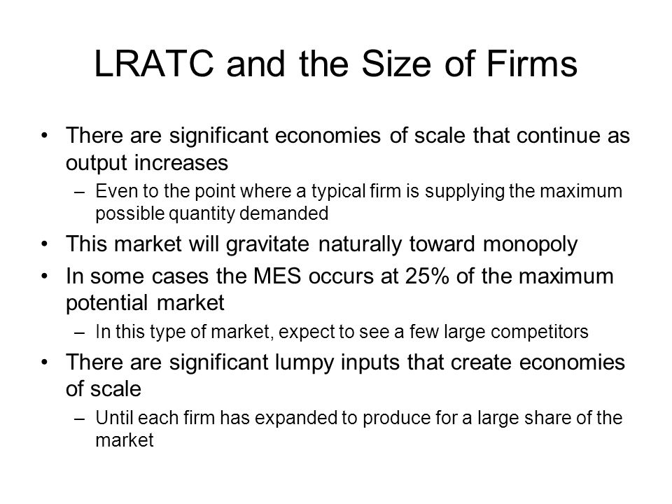 LRATC and the Size of Firms There are significant economies of scale that continue as output increases –Even to the point where a typical firm is supp