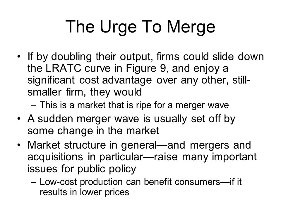 The Urge To Merge If by doubling their output, firms could slide down the LRATC curve in Figure 9, and enjoy a significant cost advantage over any oth