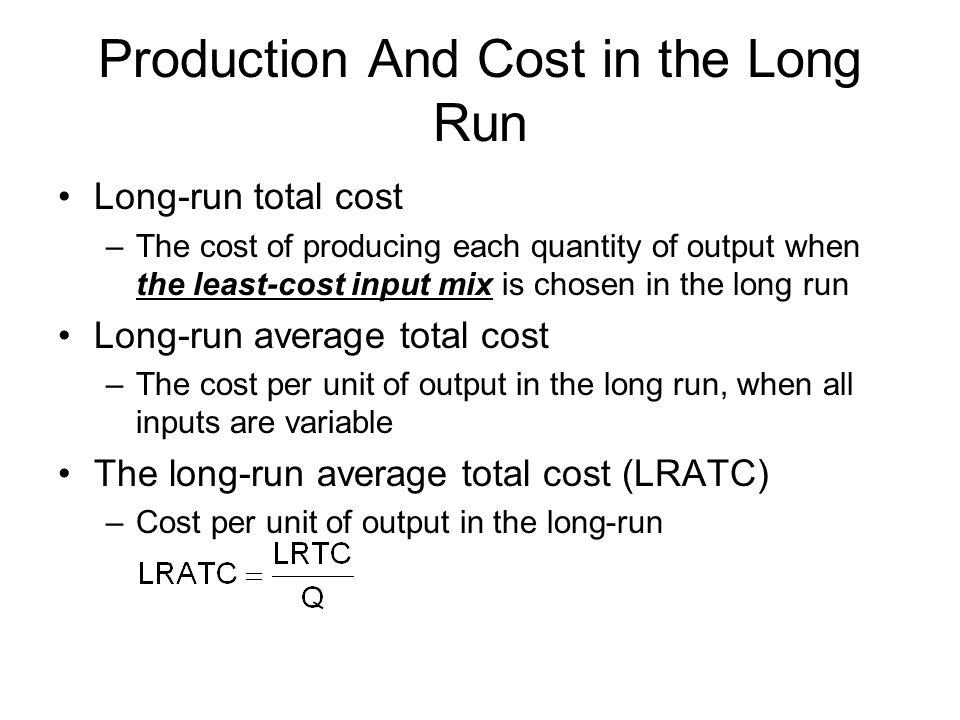 Production And Cost in the Long Run Long-run total cost –The cost of producing each quantity of output when the least-cost input mix is chosen in the