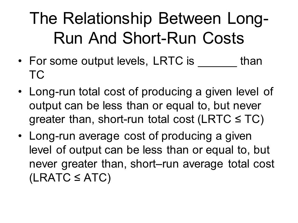 The Relationship Between Long- Run And Short-Run Costs For some output levels, LRTC is ______ than TC Long-run total cost of producing a given level o