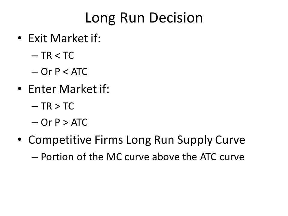 Long Run Decision Exit Market if: – TR < TC – Or P < ATC Enter Market if: – TR > TC – Or P > ATC Competitive Firms Long Run Supply Curve – Portion of