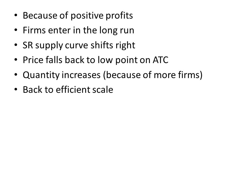 Because of positive profits Firms enter in the long run SR supply curve shifts right Price falls back to low point on ATC Quantity increases (because