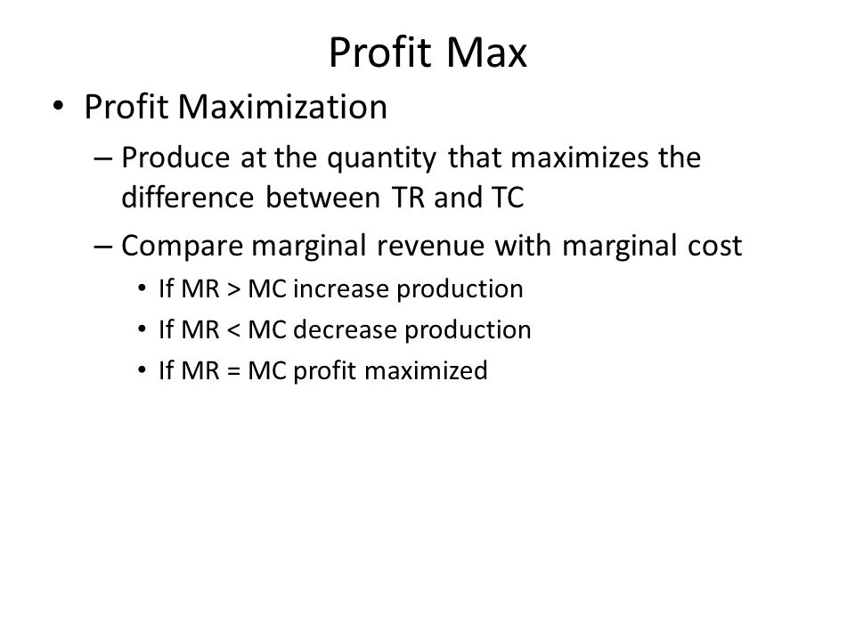 Profit Max Profit Maximization – Produce at the quantity that maximizes the difference between TR and TC – Compare marginal revenue with marginal cost
