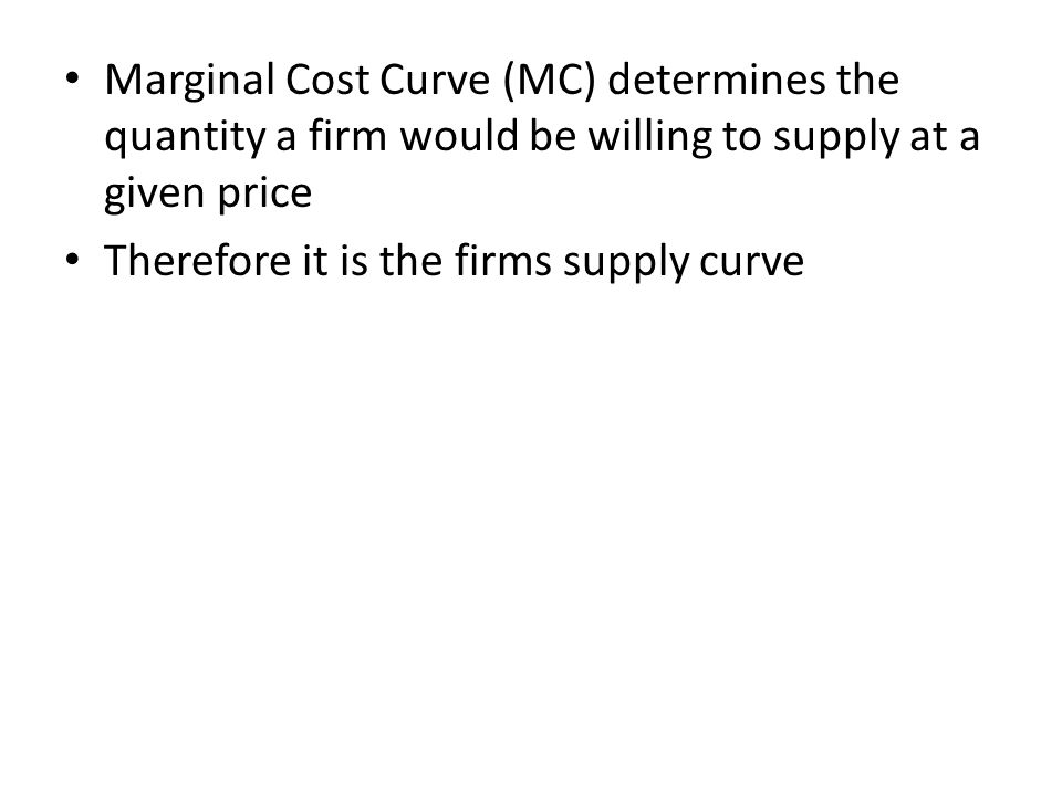 Marginal Cost Curve (MC) determines the quantity a firm would be willing to supply at a given price Therefore it is the firms supply curve