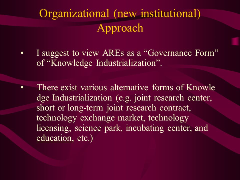 Organizational (new institutional) Approach I suggest to view AREs as a Governance Form of Knowledge Industrialization .