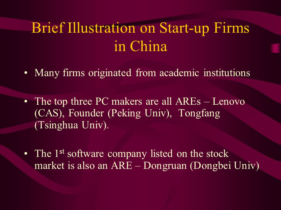 Brief Illustration on Start-up Firms in China Many firms originated from academic institutions The top three PC makers are all AREs – Lenovo (CAS), Founder (Peking Univ), Tongfang (Tsinghua Univ).