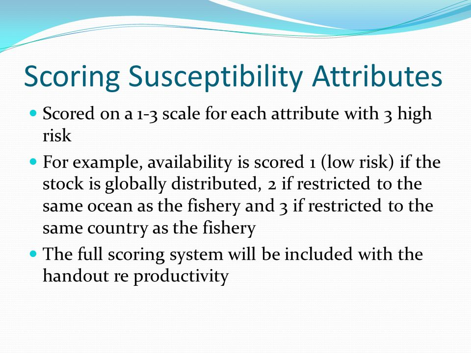 Scoring Susceptibility Attributes Scored on a 1-3 scale for each attribute with 3 high risk For example, availability is scored 1 (low risk) if the stock is globally distributed, 2 if restricted to the same ocean as the fishery and 3 if restricted to the same country as the fishery The full scoring system will be included with the handout re productivity
