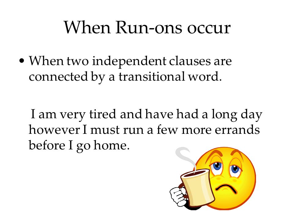 When Run-ons occur When two independent clauses are connected by a transitional word.
