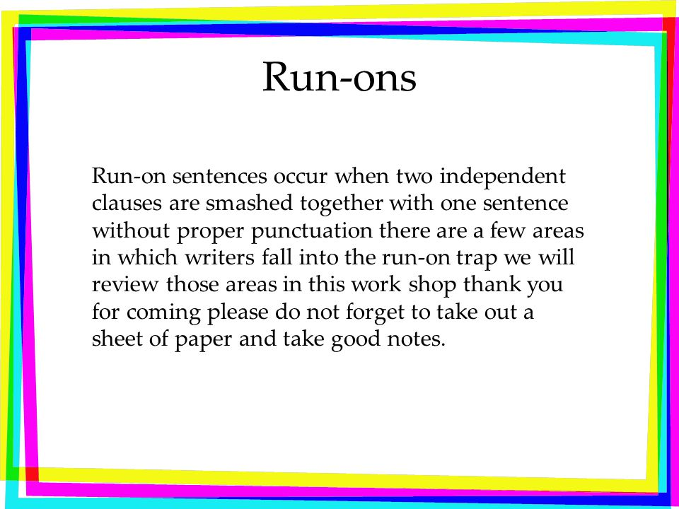 Run-ons Run-on sentences occur when two independent clauses are smashed together with one sentence without proper punctuation there are a few areas in which writers fall into the run-on trap we will review those areas in this work shop thank you for coming please do not forget to take out a sheet of paper and take good notes.