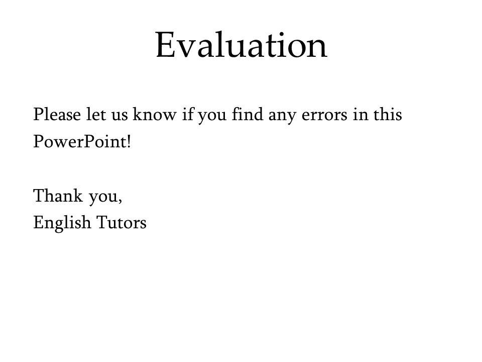 Evaluation Please let us know if you find any errors in this PowerPoint! Thank you, English Tutors