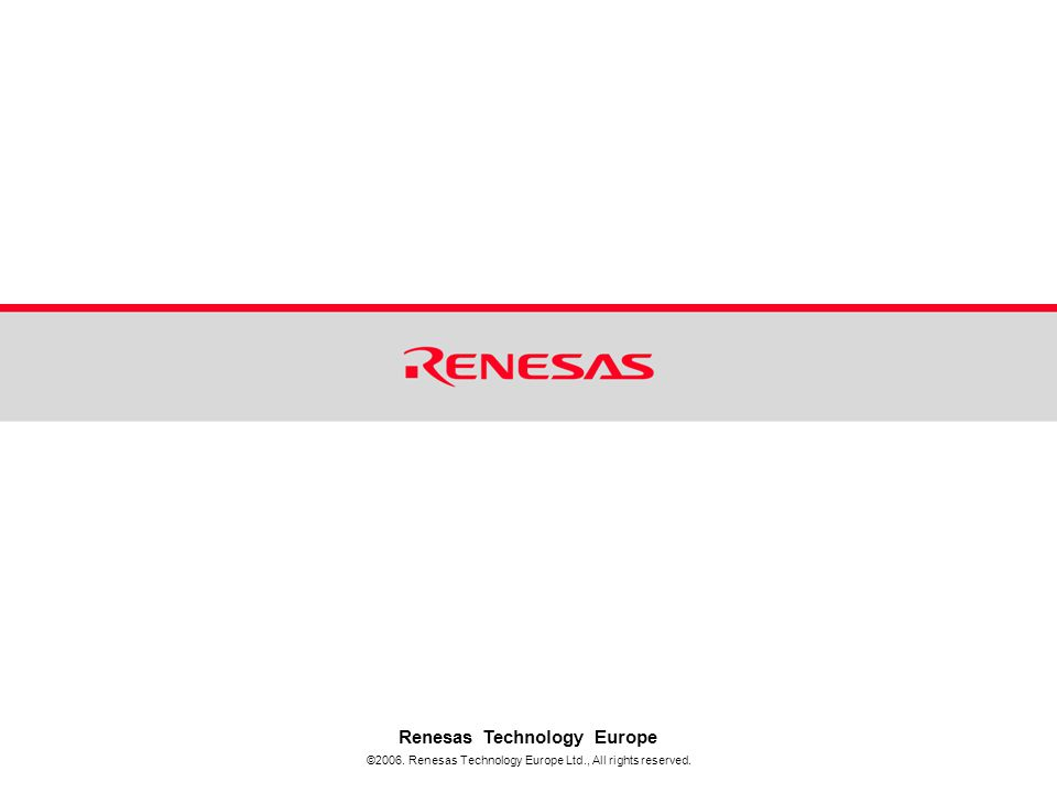 ©2006. Renesas Technology Europe Ltd., All rights reserved. Renesas Technology Europe