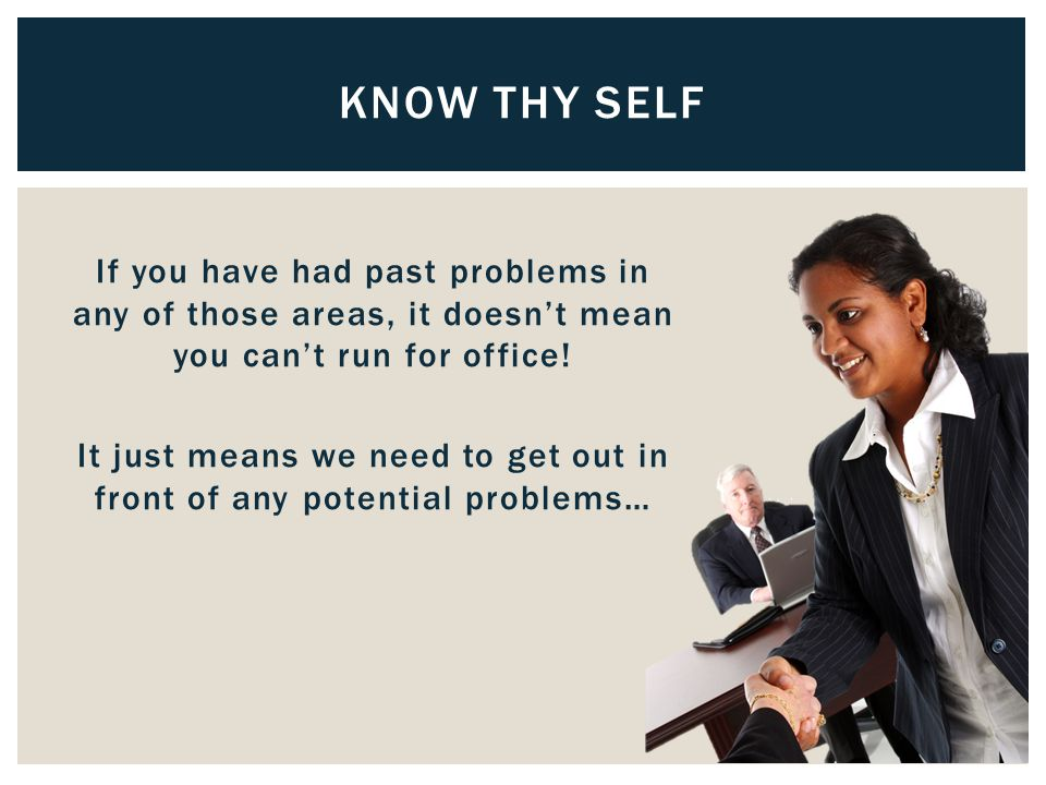 If you have had past problems in any of those areas, it doesn't mean you can't run for office.