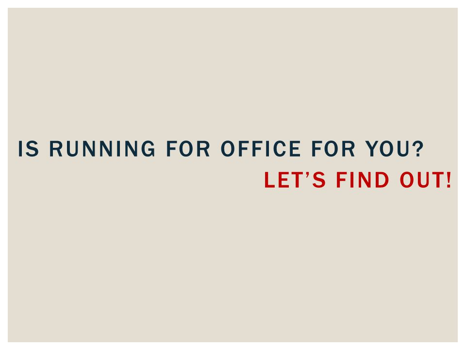 LET'S FIND OUT! IS RUNNING FOR OFFICE FOR YOU
