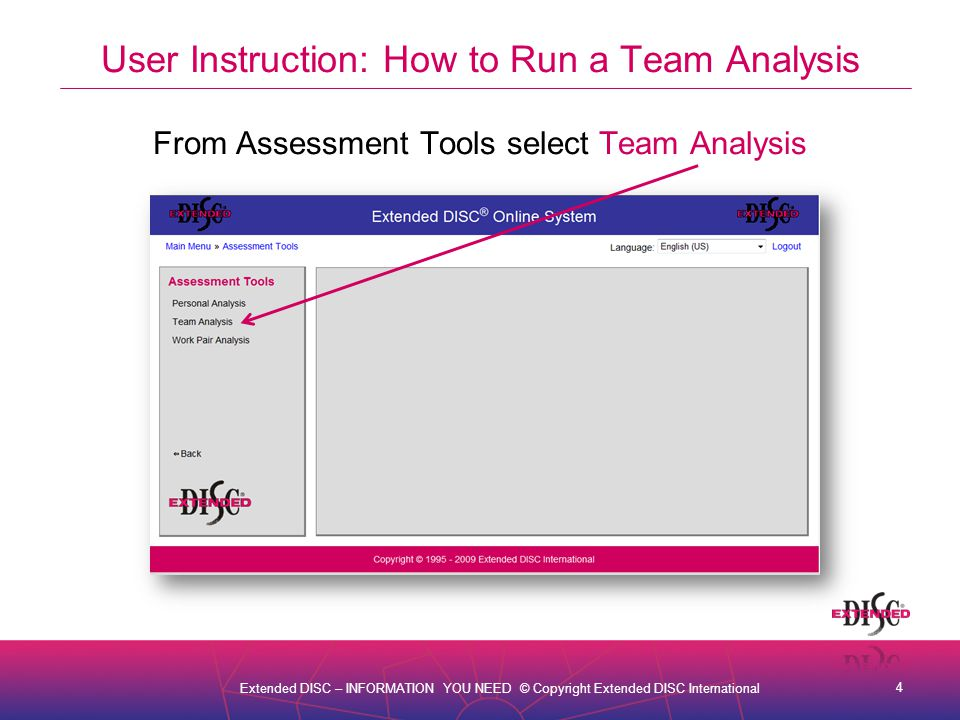 4 Extended DISC – INFORMATION YOU NEED © Copyright Extended DISC International User Instruction: How to Run a Team Analysis From Assessment Tools select Team Analysis