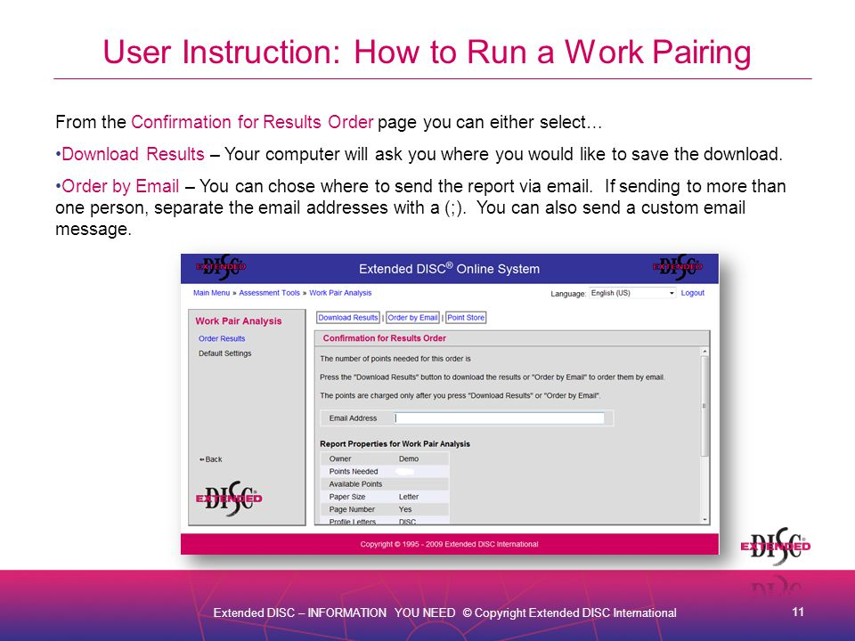 11 Extended DISC – INFORMATION YOU NEED © Copyright Extended DISC International User Instruction: How to Run a Work Pairing From the Confirmation for Results Order page you can either select… Download Results – Your computer will ask you where you would like to save the download.