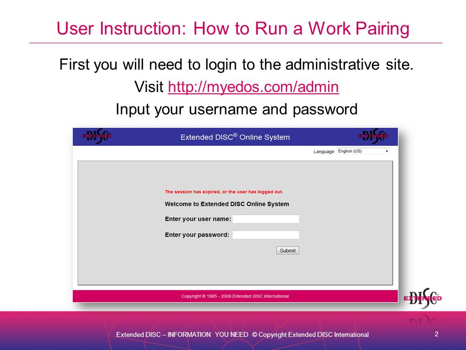 3 Extended DISC – INFORMATION YOU NEED © Copyright Extended DISC International User Instruction: How to Run a Work Pairing From the Main Menu select Assessment Tools