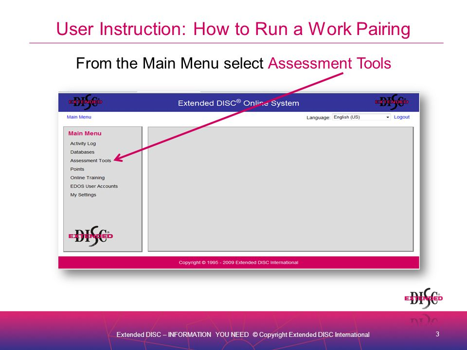 4 Extended DISC – INFORMATION YOU NEED © Copyright Extended DISC International User Instruction: How to Run a Work Pairing From Assessment Tools select Work Pair Analysis