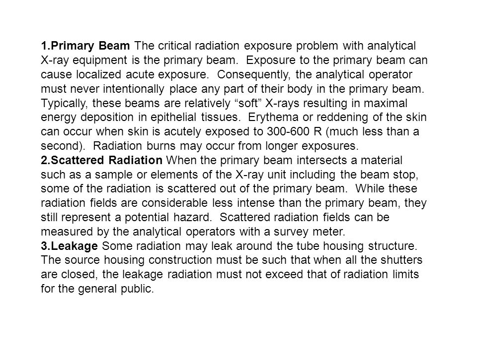 1.Primary Beam The critical radiation exposure problem with analytical X-ray equipment is the primary beam. Exposure to the primary beam can cause loc